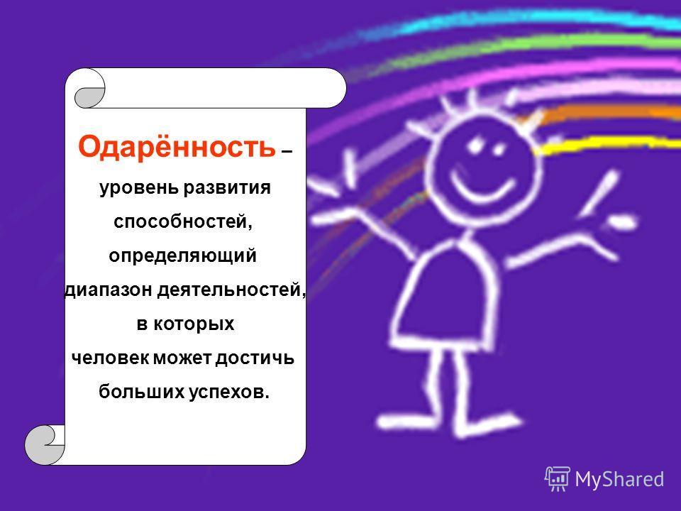 Одарённость – уровень развития способностей, определяющий диапазон деятельностей, в которых человек может достичь больших успехов.
