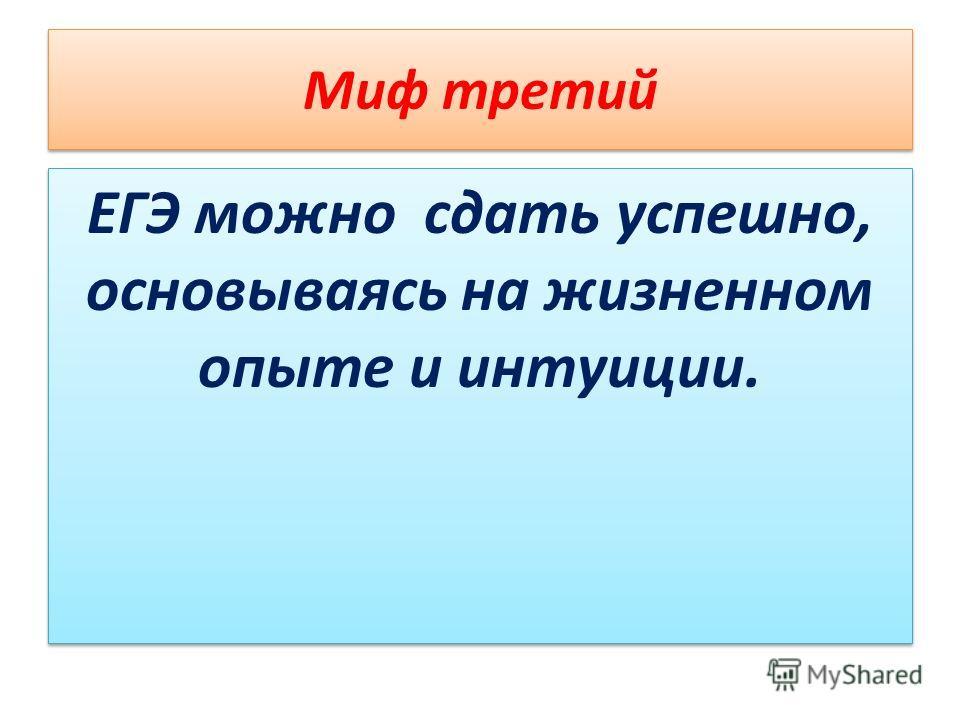 Миф третий ЕГЭ можно сдать успешно, основываясь на жизненном опыте и интуиции.