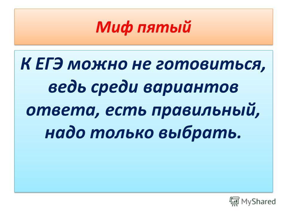 Миф пятый К ЕГЭ можно не готовиться, ведь среди вариантов ответа, есть правильный, надо только выбрать.