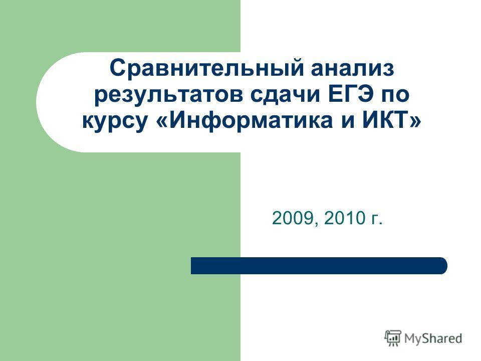 Сравнительный анализ результатов сдачи ЕГЭ по курсу «Информатика и ИКТ» 2009, 2010 г.