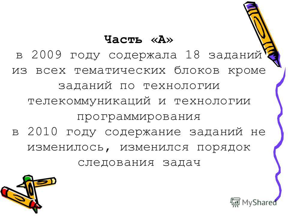 Часть «А» в 2009 году содержала 18 заданий из всех тематических блоков кроме заданий по технологии телекоммуникаций и технологии программирования в 2010 году содержание заданий не изменилось, изменился порядок следования задач