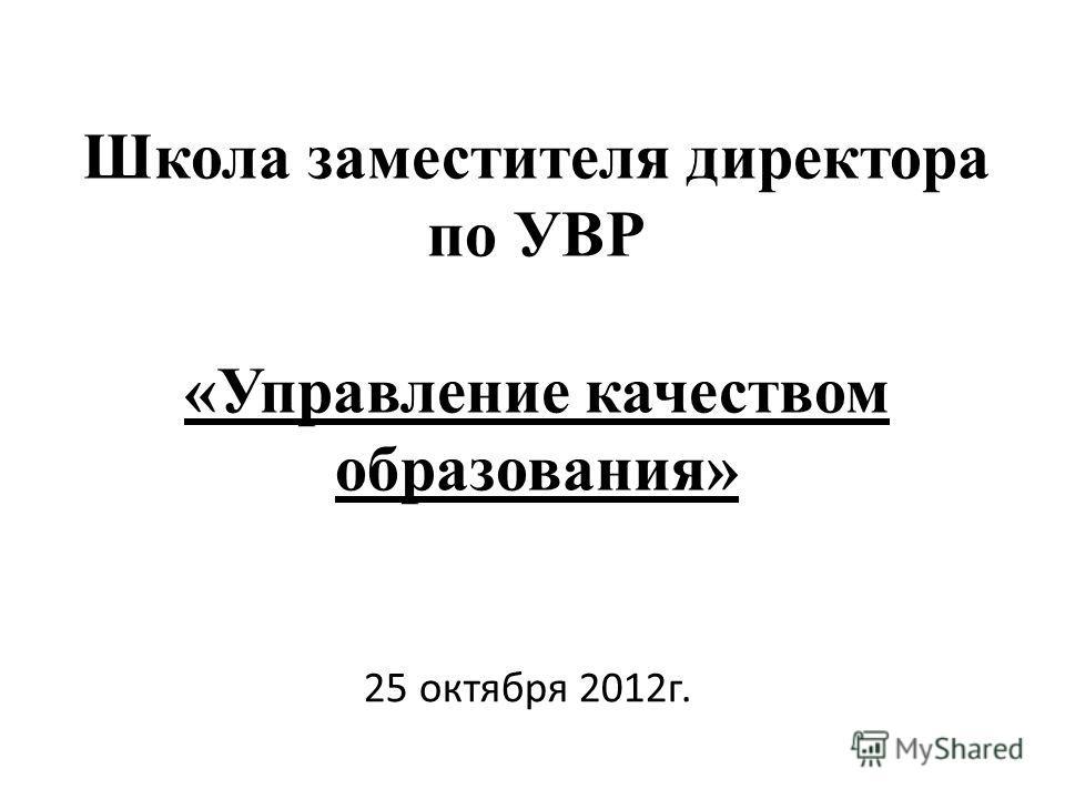 Школа заместителя директора по УВР «Управление качеством образования» 25 октября 2012г.