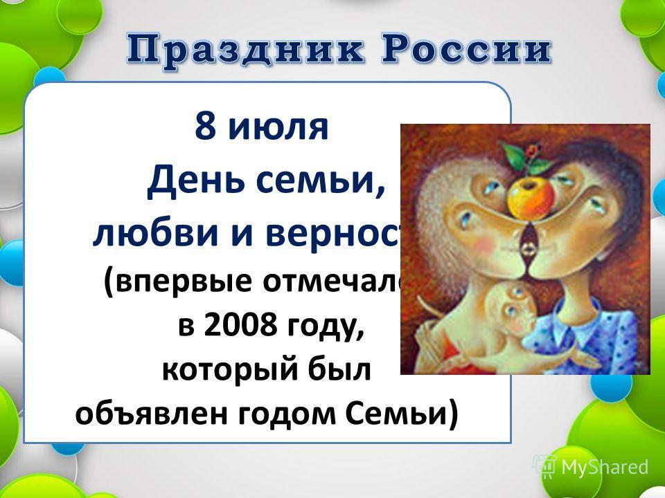 8 июля День семьи, любви и верности (впервые отмечался в 2008 году, который был объявлен годом Семьи)