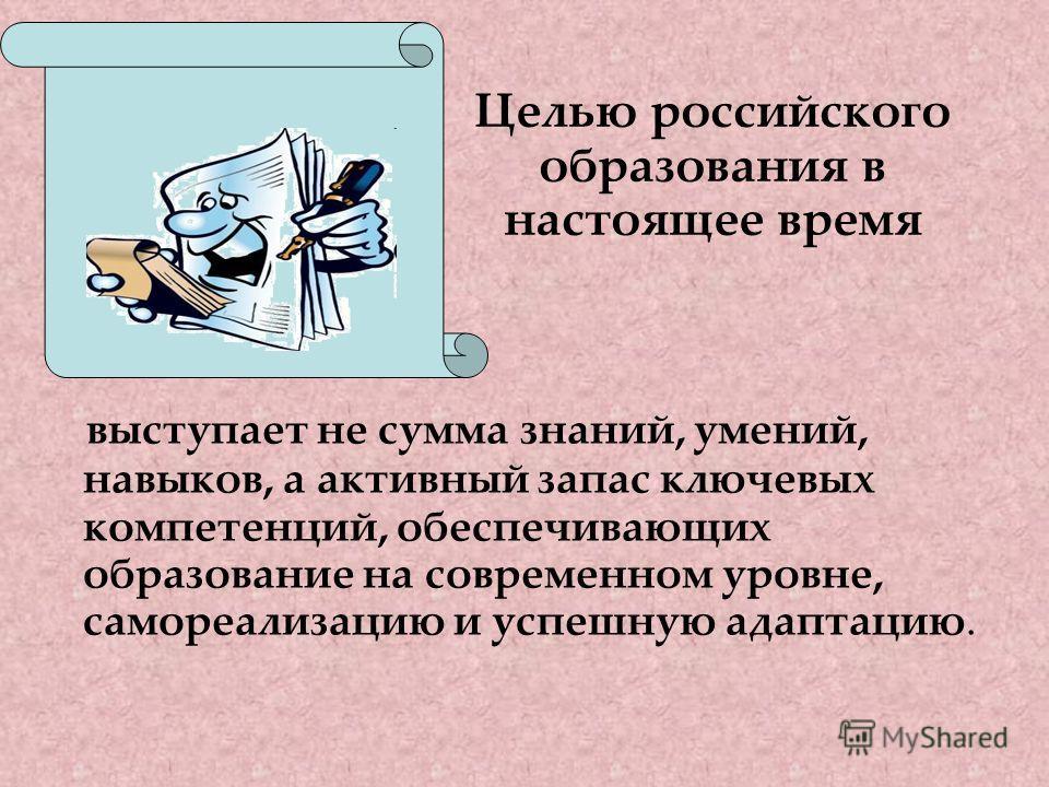 выступает не сумма знаний, умений, навыков, а активный запас ключевых компетенций, обеспечивающих образование на современном уровне, самореализацию и успешную адаптацию. Целью российского образования в настоящее время