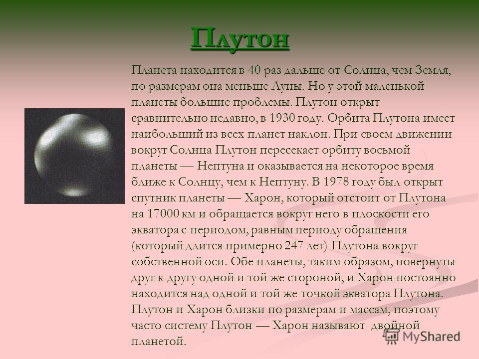 Плутон Планета находится в 40 раз дальше от Солнца, чем Земля, по размерам она меньше Луны. Но у этой маленькой планеты большие проблемы. Плутон открыт сравнительно недавно, в 1930 году. Орбита Плутона имеет наибольший из всех планет наклон. При свое
