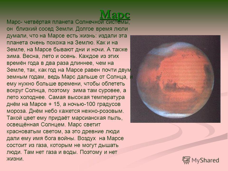 Марс Марс- четвёртая планета Солнечной системы, он близкий сосед Земли. Долгое время люли думали, что на Марсе есть жизнь: издали эта планета очень похожа на Землю. Как и на Земле, на Марсе бывают дни и ночи. А также зима. Весна, лето и осень. Каждое