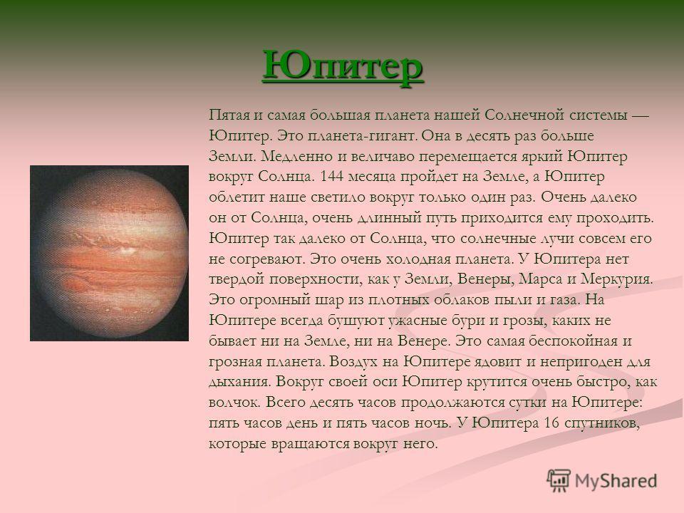 Юпитер Пятая и самая большая планета нашей Солнечной системы Юпитер. Это планета-гигант. Она в десять раз больше Земли. Медленно и величаво перемещается яркий Юпитер вокруг Солнца. 144 месяца пройдет на Земле, а Юпитер облетит наше светило вокруг тол