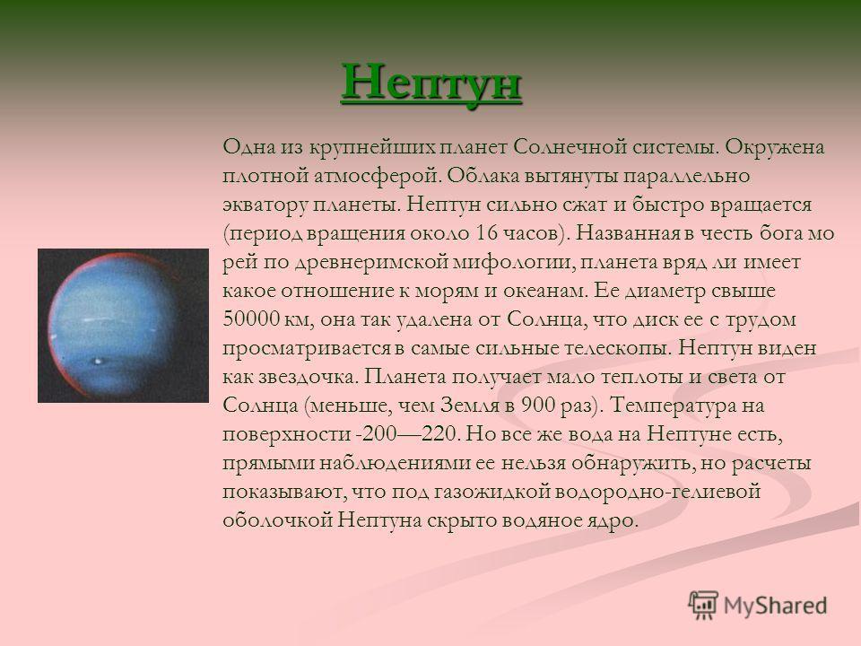 Нептун Одна из крупнейших планет Солнечной системы. Окружена плотной атмосферой. Облака вытянуты параллельно экватору планеты. Нептун сильно сжат и быстро вращается (период вращения около 16 часов). Названная в честь бога мо рей по древнеримской мифо