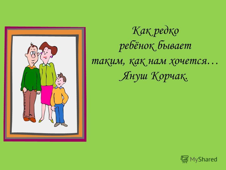Как редко ребёнок бывает таким, как нам хочется… Януш Корчак.