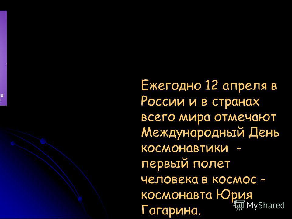 Ежегодно 12 апреля в России и в странах всего мира отмечают Международный День космонавтики - первый полет человека в космос - космонавта Юрия Гагарина.