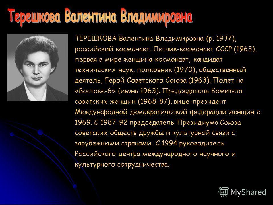 ТЕРЕШКОВА Валентина Владимировна (р. 1937), российский космонавт. Летчик-космонавт СССР (1963), первая в мире женщина-космонавт, кандидат технических наук, полковник (1970), общественный деятель, Герой Советского Союза (1963). Полет на «Востоке-6» (и