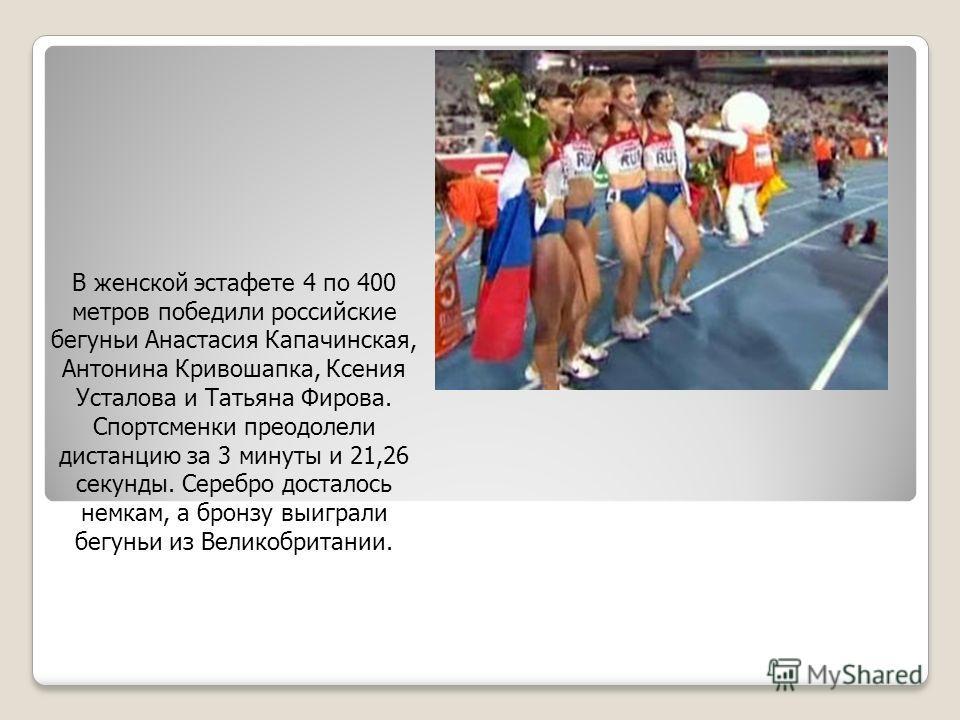 В женской эстафете 4 по 400 метров победили российские бегуньи Анастасия Капачинская, Антонина Кривошапка, Ксения Усталова и Татьяна Фирова. Спортсменки преодолели дистанцию за 3 минуты и 21,26 секунды. Серебро досталось немкам, а бронзу выиграли бег