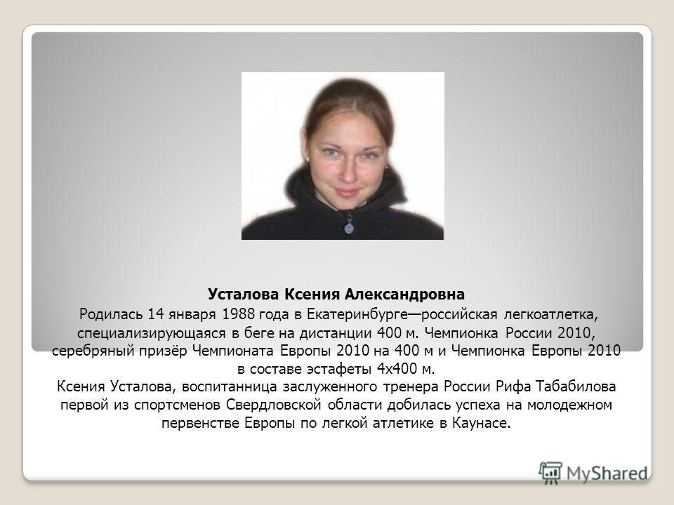 Усталова Ксения Александровна Родилась 14 января 1988 года в Екатеринбургероссийская легкоатлетка, специализирующаяся в беге на дистанции 400 м. Чемпионка России 2010, серебряный призёр Чемпионата Европы 2010 на 400 м и Чемпионка Европы 2010 в состав