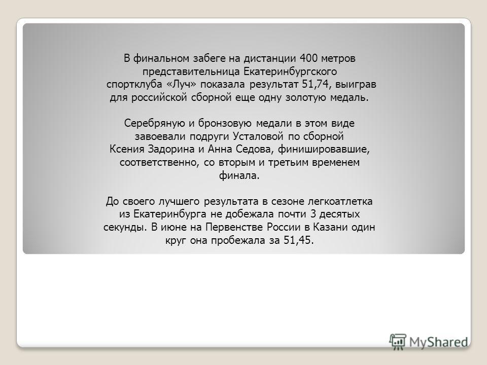 В финальном забеге на дистанции 400 метров представительница Екатеринбургского спортклуба «Луч» показала результат 51,74, выиграв для российской сборной еще одну золотую медаль. Серебряную и бронзовую медали в этом виде завоевали подруги Усталовой по