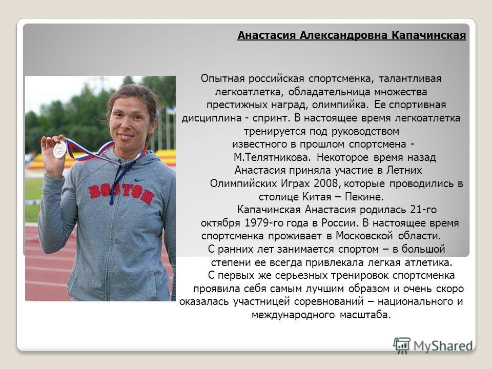 Анастасия Александровна Капачинская Опытная российская спортсменка, талантливая легкоатлетка, обладательница множества престижных наград, олимпийка. Ее спортивная дисциплина - спринт. В настоящее время легкоатлетка тренируется под руководством извест