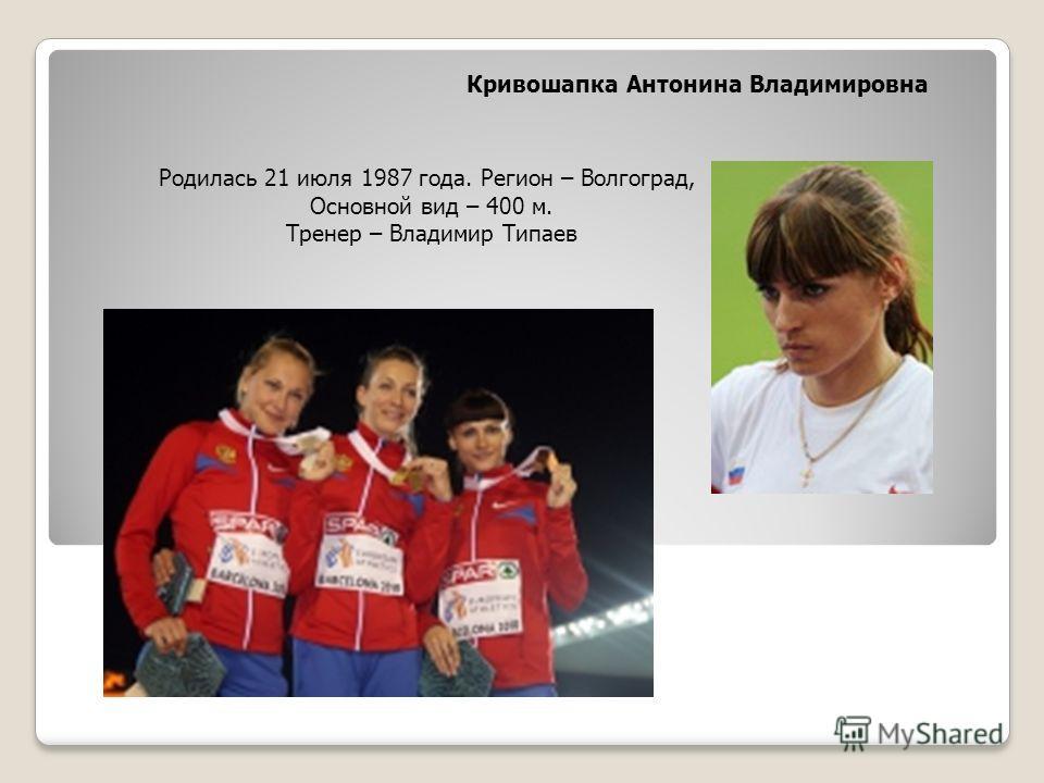 Кривошапка Антонина Владимировна Родилась 21 июля 1987 года. Регион – Волгоград, Основной вид – 400 м. Тренер – Владимир Типаев