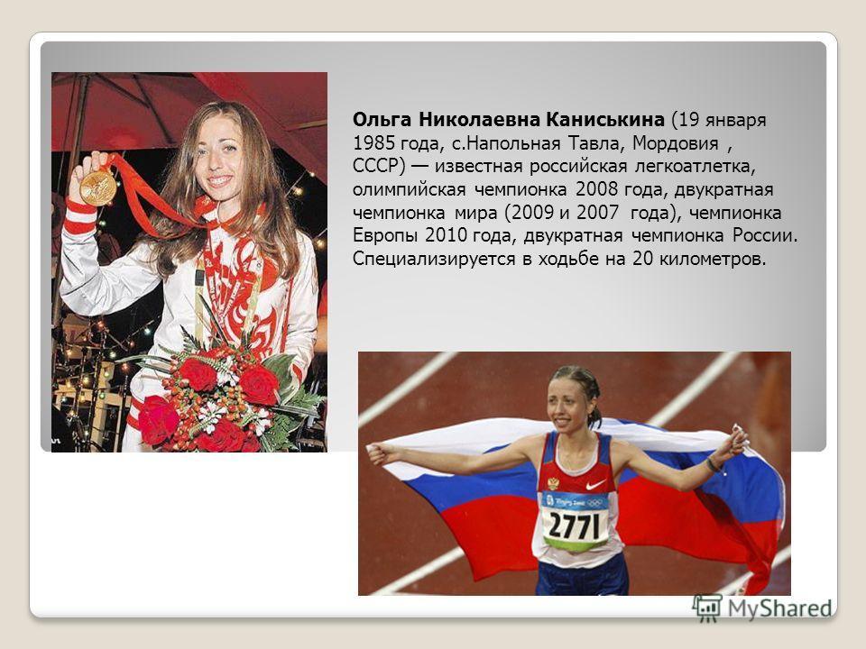 Ольга Николаевна Каниськина (19 января 1985 года, с.Напольная Тавла, Мордовия, СССР) известная российская легкоатлетка, олимпийская чемпионка 2008 года, двукратная чемпионка мира (2009 и 2007 года), чемпионка Европы 2010 года, двукратная чемпионка Ро