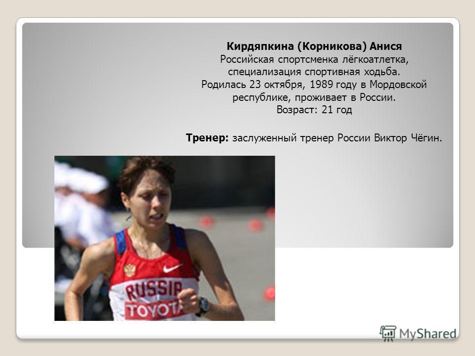 Кирдяпкина (Корникова) Анися Российская спортсменка лёгкоатлетка, специализация спортивная ходьба. Родилась 23 октября, 1989 году в Мордовской республике, проживает в России. Возраст: 21 год Тренер: заслуженный тренер России Виктор Чёгин.