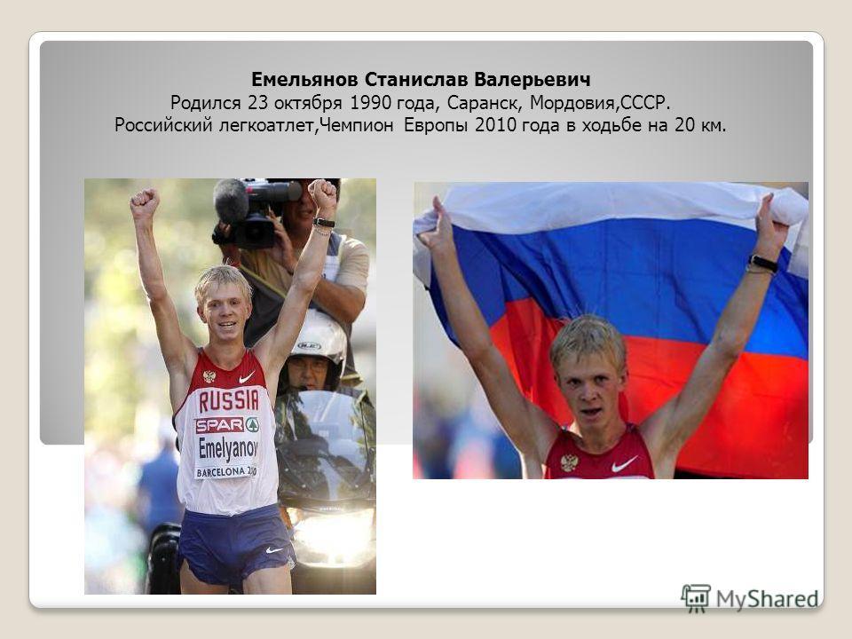 Емельянов Станислав Валерьевич Родился 23 октября 1990 года, Саранск, Мордовия,СССР. Российский легкоатлет,Чемпион Европы 2010 года в ходьбе на 20 км.