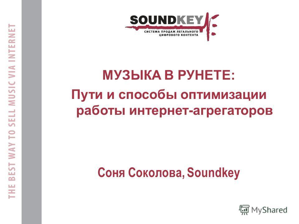 МУЗЫКА В РУНЕТЕ: Пути и способы оптимизации работы интернет-агрегаторов Cоня Соколова, Soundkey