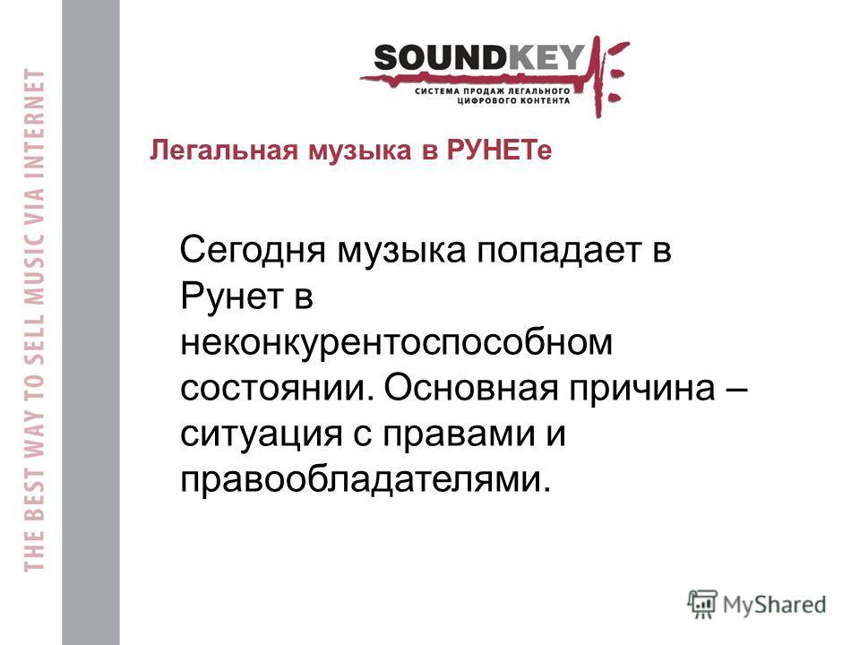 Легальная музыка в РУНЕТе Сегодня музыка попадает в Рунет в неконкурентоспособном состоянии. Основная причина – ситуация с правами и правообладателями.