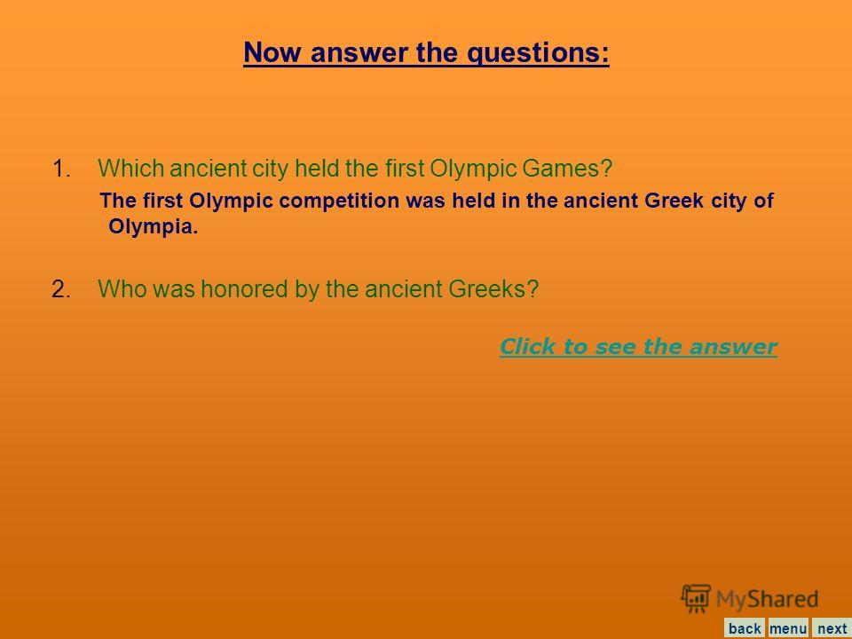 Now answer the questions: 1. Which ancient city held the first Olympic Games? The first Olympic competition was held in the ancient Greek city of Olympia. menunextback