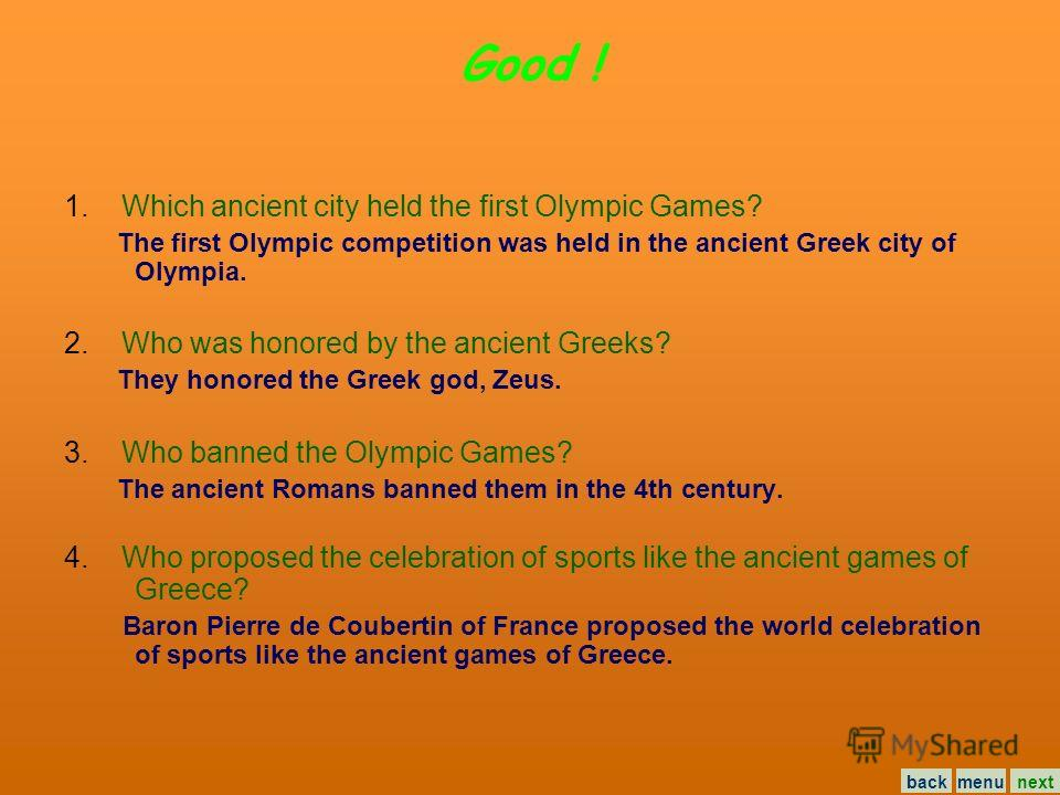 Now answer the questions: 1. Which ancient city held the first Olympic Games? The first Olympic competition was held in the ancient Greek city of Olympia. 2. Who was honored by the ancient Greeks? They honored the Greek god, Zeus. 3. Who banned the O