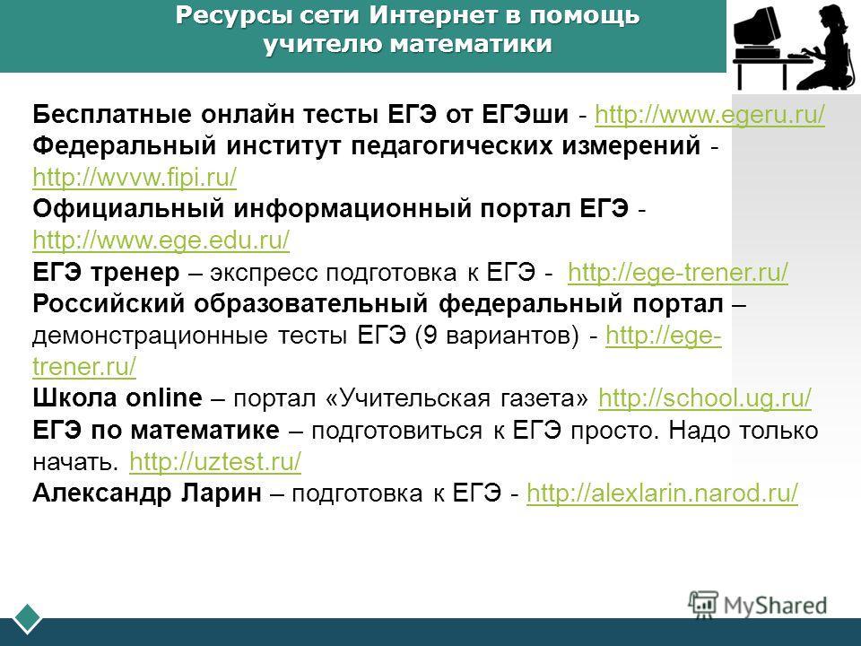 LOGO Ресурсы сети Интернет в помощь учителю математики Бесплатные онлайн тесты ЕГЭ от ЕГЭши - http://www.egeru.ru/http://www.egeru.ru/ Федеральный институт педагогических измерений - http://wvvw.fipi.ru/ http://wvvw.fipi.ru/ Официальный информационны