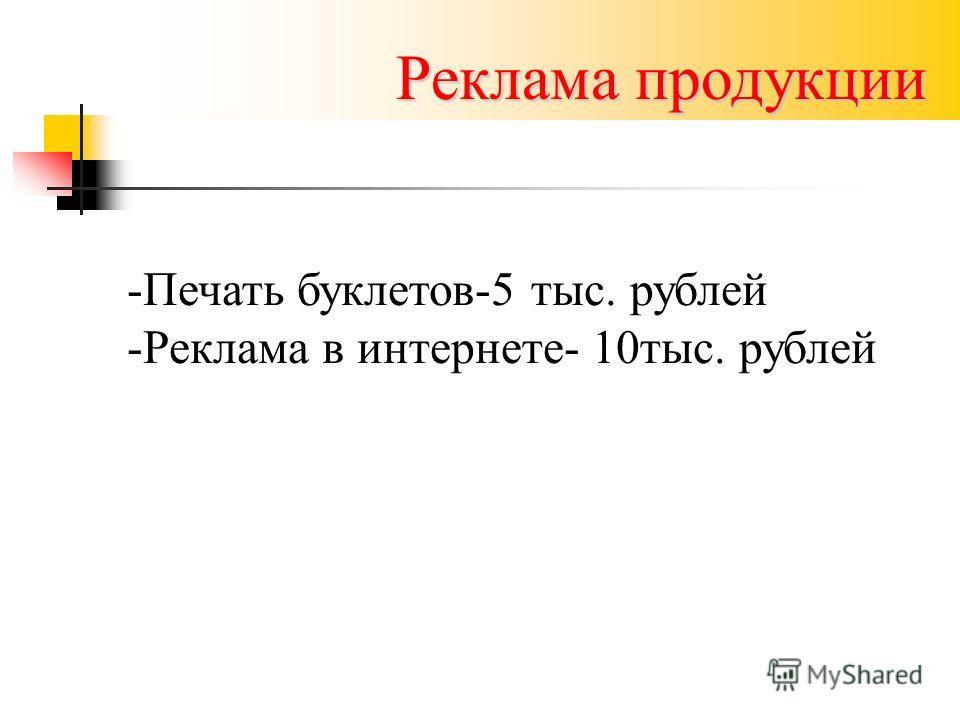 Реклама продукции -Печать буклетов-5 тыс. рублей -Реклама в интернете- 10тыс. рублей