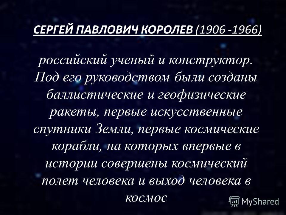СЕРГЕЙ ПАВЛОВИЧ КОРОЛЕВ (1906 -1966) российский ученый и конструктор. Под его руководством были созданы баллистические и геофизические ракеты, первые искусственные спутники Земли, первые космические корабли, на которых впервые в истории совершены кос
