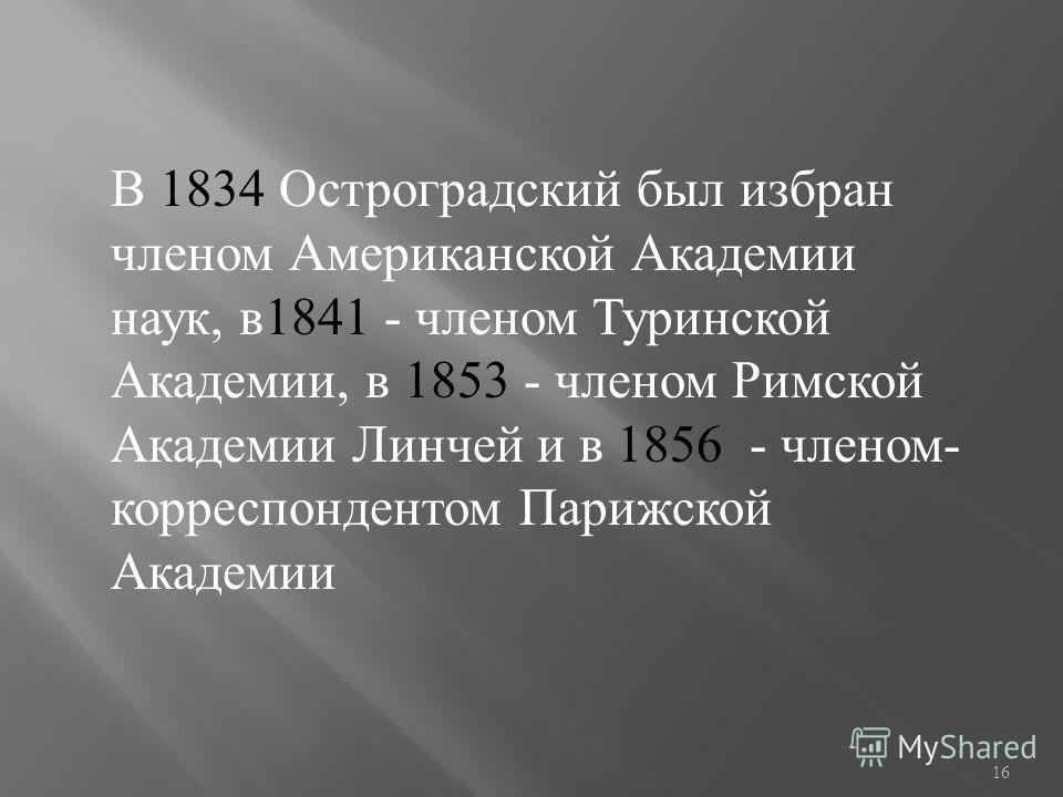 В 1834 Остроградский был избран членом Американской Академии наук, в1841 - членом Туринской Академии, в 1853 - членом Римской Академии Линчей и в 1856 - членом- корреспондентом Парижской Академии 16