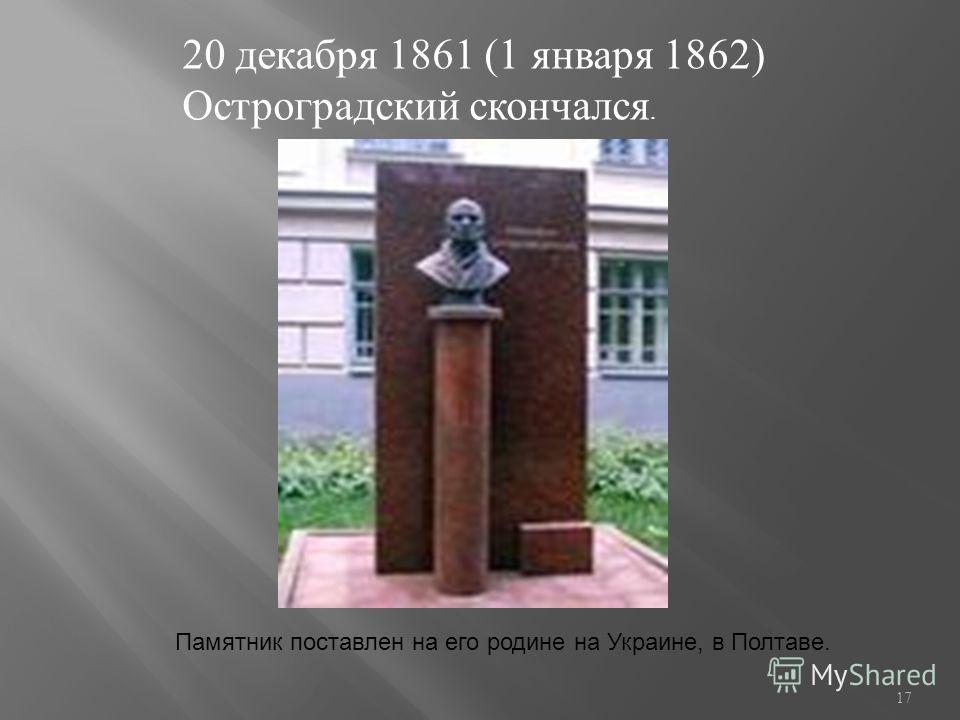 20 декабря 1861 (1 января 1862) Остроградский скончался. Памятник поставлен на его родине на Украине, в Полтаве. 17