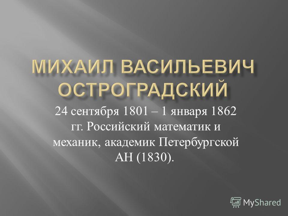 24 сентября 1801 – 1 января 1862 гг. Российский математик и механик, академик Петербургской АН (1830).