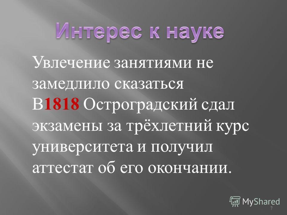 Увлечение занятиями не замедлило сказаться В1818 Остроградский сдал экзамены за трёхлетний курс университета и получил аттестат об его окончании. 7
