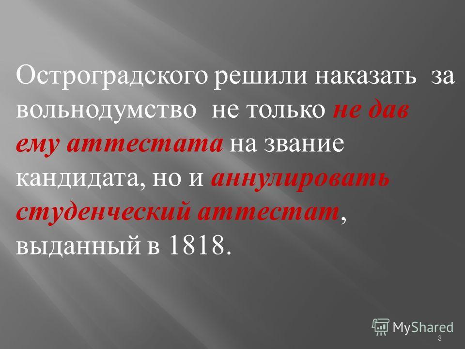 8 Остроградского решили наказать за вольнодумство не только не дав ему аттестата на звание кандидата, но и аннулировать студенческий аттестат, выданный в 1818.
