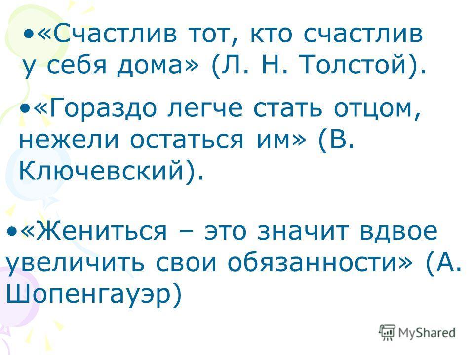 «Гораздо легче стать отцом, нежели остаться им» (В. Ключевский). «Счастлив тот, кто счастлив у себя дома» (Л. Н. Толстой). «Жениться – это значит вдвое увеличить свои обязанности» (А. Шопенгауэр)