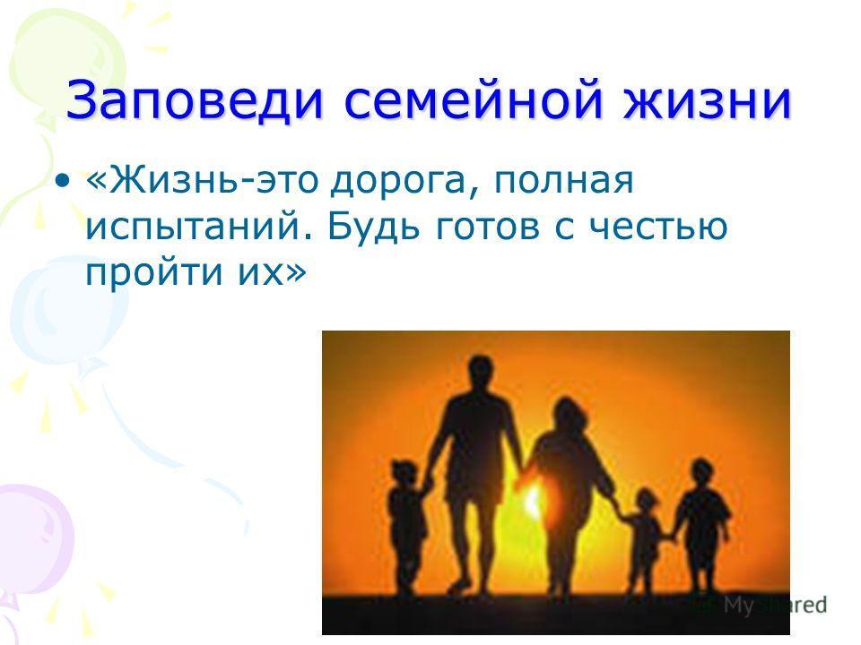 Заповеди семейной жизни «Жизнь-это дорога, полная испытаний. Будь готов с честью пройти их»