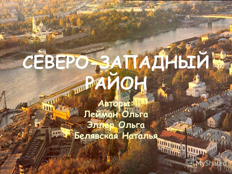 СЕВЕРО-ЗАПАДНЫЙ РАЙОН Авторы: Лейман Ольга Эллер Ольга Белявская Наталья