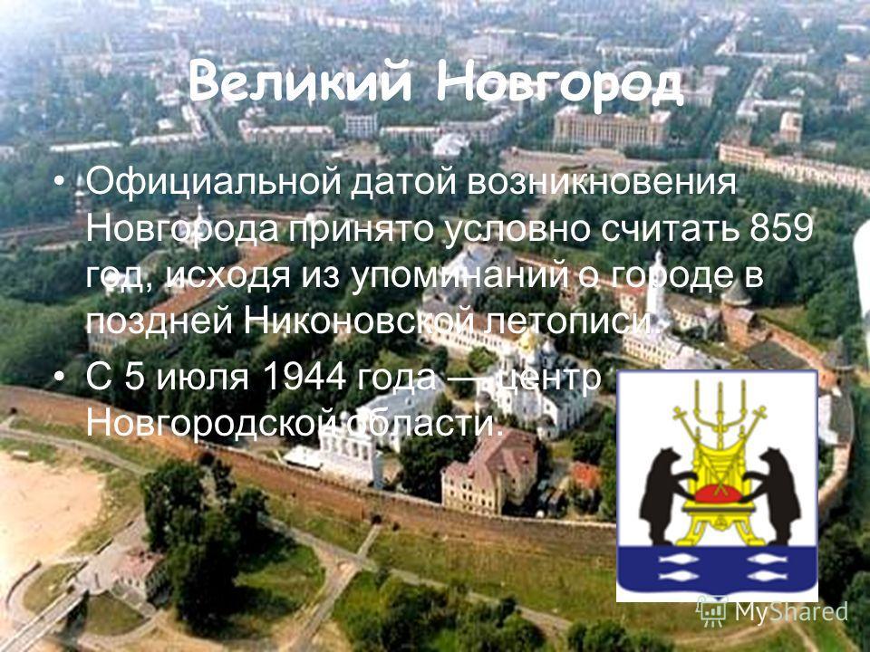 Великий Новгород Официальной датой возникновения Новгорода принято условно считать 859 год, исходя из упоминаний о городе в поздней Никоновской летописи. С 5 июля 1944 года центр Новгородской области.