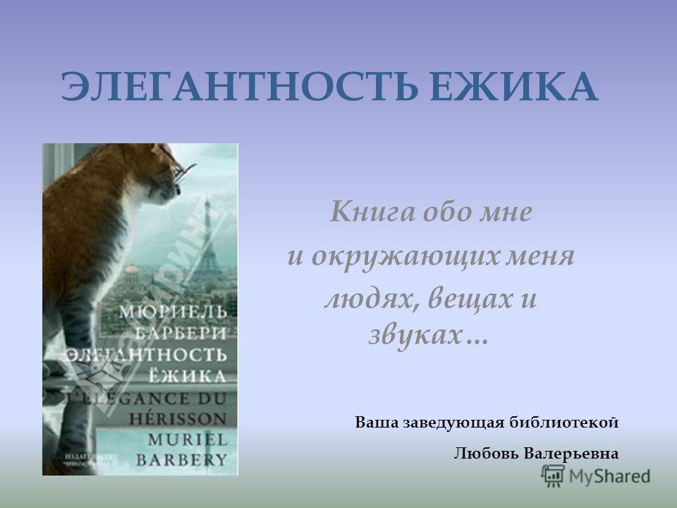 ЭЛЕГАНТНОСТЬ ЕЖИКА Книга обо мне и окружающих меня людях, вещах и звуках… Ваша заведующая библиотекой Любовь Валерьевна