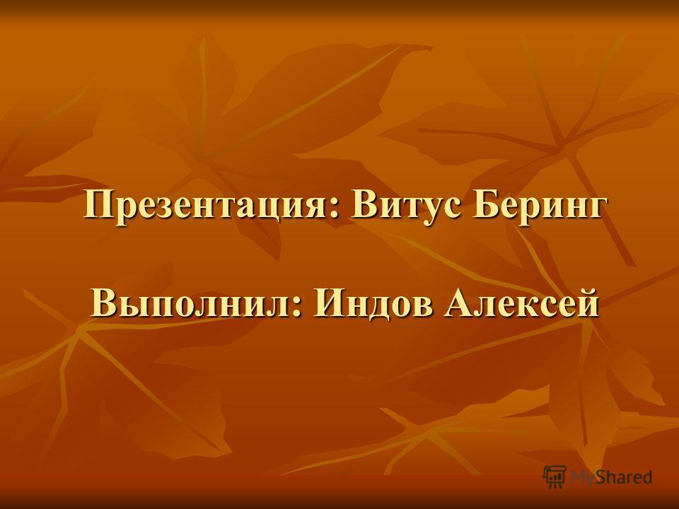 Презентация: Витус Беринг Выполнил: Индов Алексей