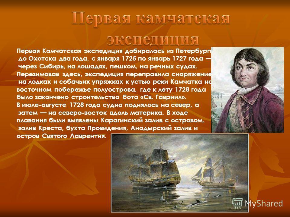 Первая Камчатская экспедиция добиралась из Петербурга до Охотска два года, с января 1725 по январь 1727 года через Сибирь, на лошадях, пешком, на речных судах. Перезимовав здесь, экспедиция переправила снаряжение на лодках и собачьих упряжках к устью