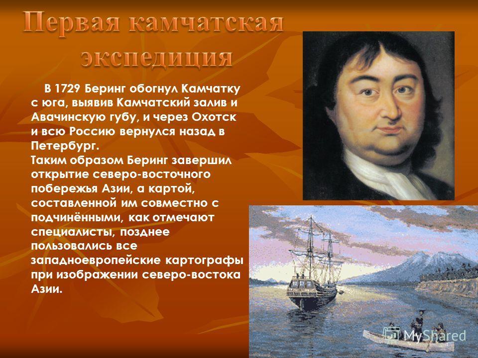 В 1729 Беринг обогнул Камчатку с юга, выявив Камчатский залив и Авачинскую губу, и через Охотск и всю Россию вернулся назад в Петербург. Таким образом Беринг завершил открытие северо-восточного побережья Азии, а картой, составленной им совместно с по