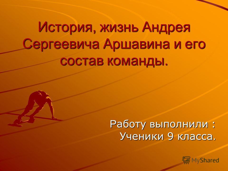 История, жизнь Андрея Сергеевича Аршавина и его состав команды. Р аботу в ыполнили : Ученики 9 класса.