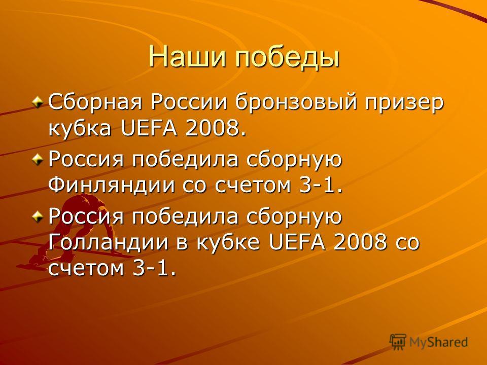 Наши победы Сборная России бронзовый призер кубка UEFA 2008. Россия победила сборную Финляндии со счетом 3-1. Россия победила сборную Голландии в кубке UEFA 2008 со счетом 3-1.