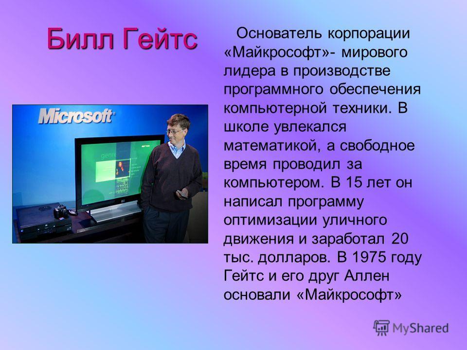 Билл Гейтс Основатель корпорации «Майкрософт»- мирового лидера в производстве программного обеспечения компьютерной техники. В школе увлекался математикой, а свободное время проводил за компьютером. В 15 лет он написал программу оптимизации уличного