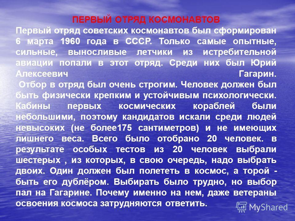 ПЕРВЫЙ ОТРЯД КОСМОНАВТОВ Первый отряд советских космонавтов был сформирован 6 марта 1960 года в СССР. Только самые опытные, сильные, выносливые летчики из истребительной авиации попали в этот отряд. Среди них был Юрий Алексеевич Гагарин. Отбор в отря