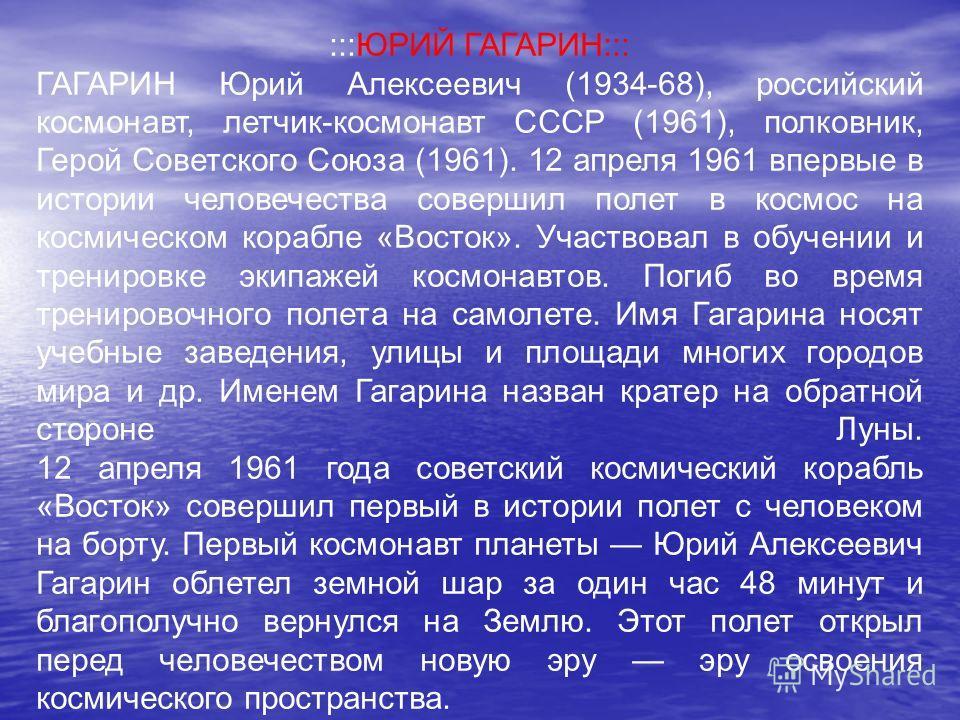 :::ЮРИЙ ГАГАРИН::: ГАГАРИН Юрий Алексеевич (1934-68), российский космонавт, летчик-космонавт СССР (1961), полковник, Герой Советского Союза (1961). 12 апреля 1961 впервые в истории человечества совершил полет в космос на космическом корабле «Восток».