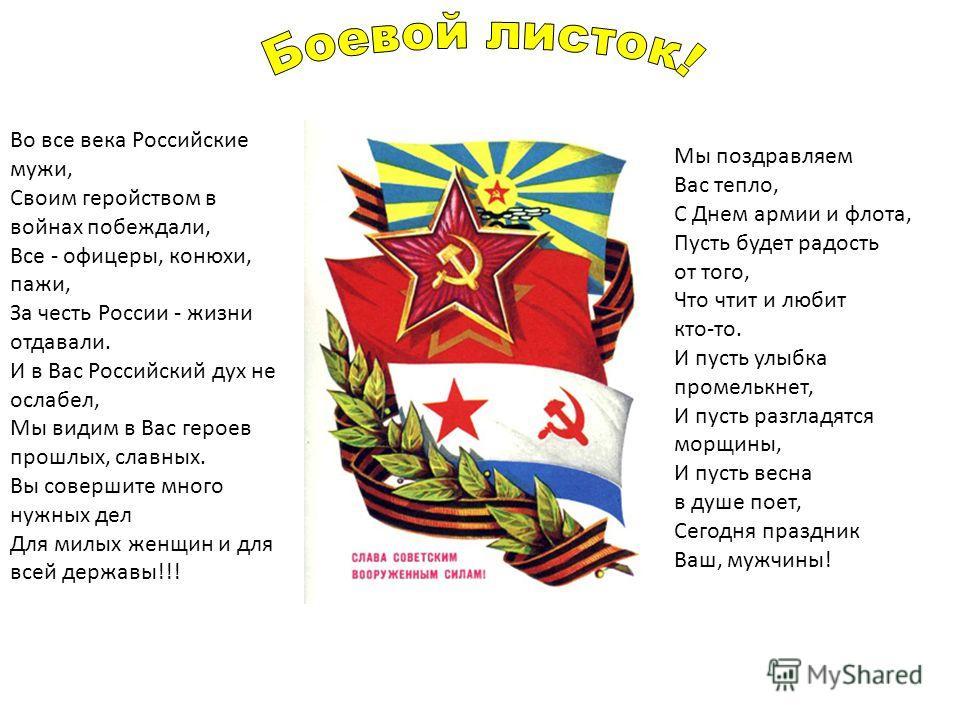 Мы поздравляем Вас тепло, С Днем армии и флота, Пусть будет радость от того, Что чтит и любит кто-то. И пусть улыбка промелькнет, И пусть разгладятся морщины, И пусть весна в душе поет, Сегодня праздник Ваш, мужчины! Во все века Российские мужи, Свои