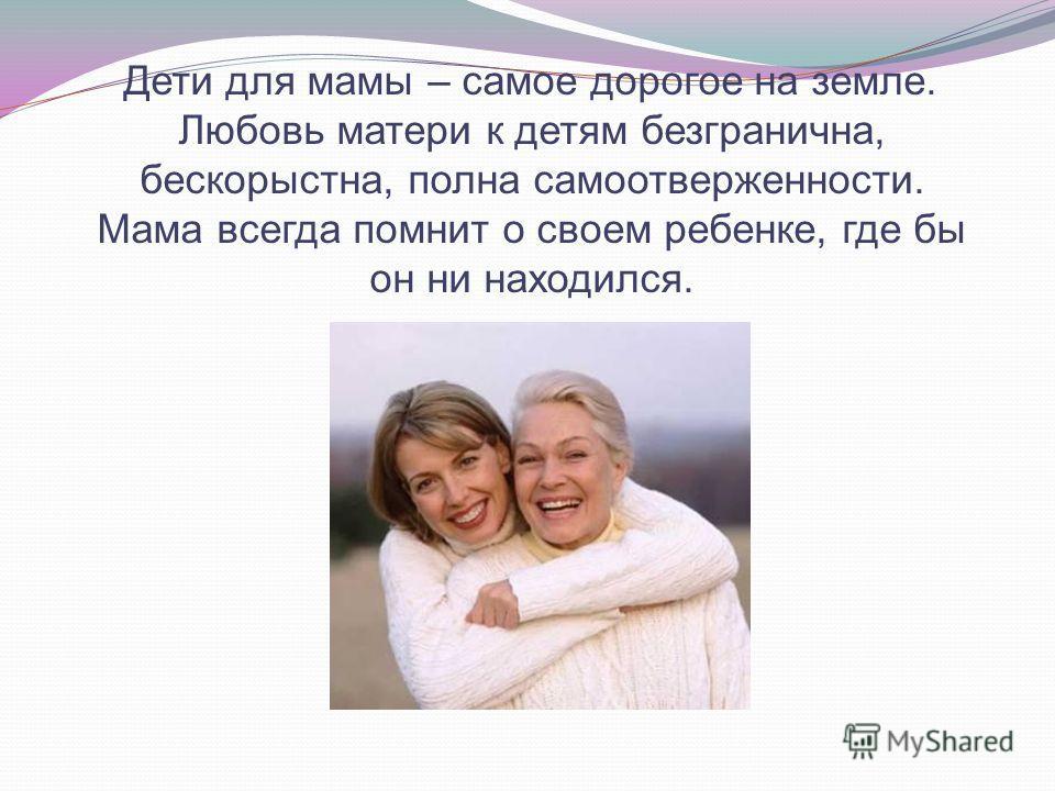 Дети для мамы – самое дорогое на земле. Любовь матери к детям безгранична, бескорыстна, полна самоотверженности. Мама всегда помнит о своем ребенке, где бы он ни находился.